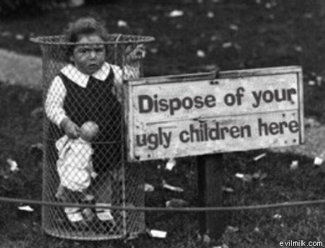dispose-of-your-ugly-children-here.jpg